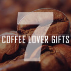 7 Great Gifts For Coffee...